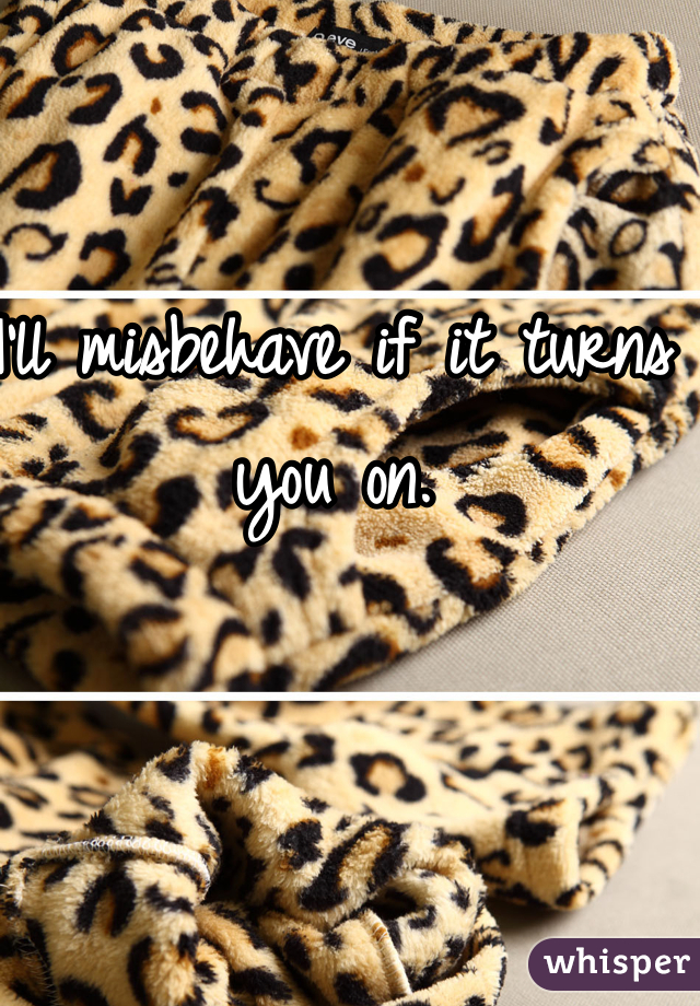 I'll misbehave if it turns you on.