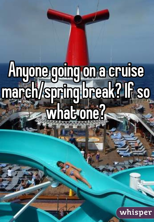 Anyone going on a cruise march/spring break? If so what one?