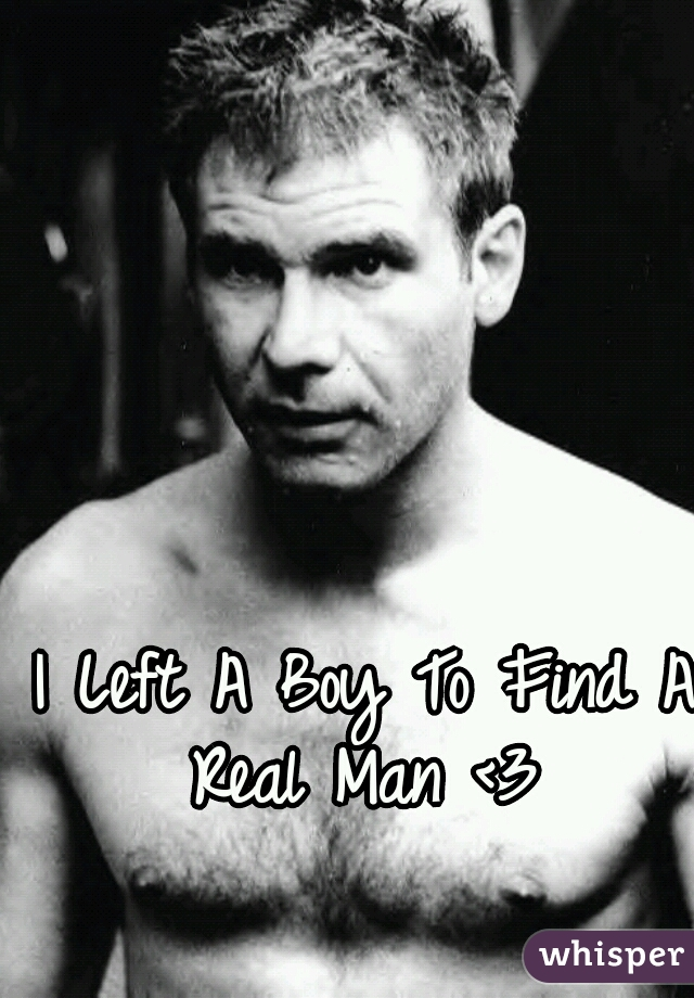 I Left A Boy To Find A Real Man <3