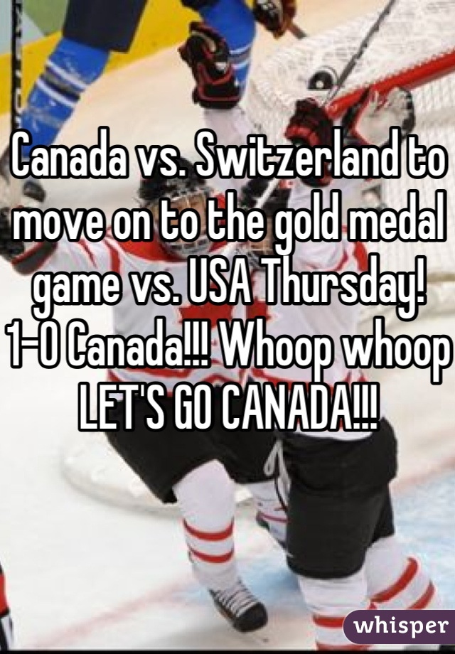 Canada vs. Switzerland to move on to the gold medal game vs. USA Thursday!  1-0 Canada!!! Whoop whoop LET'S GO CANADA!!!