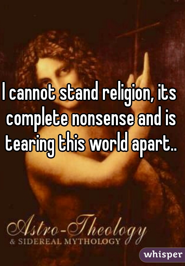 I cannot stand religion, its complete nonsense and is tearing this world apart..