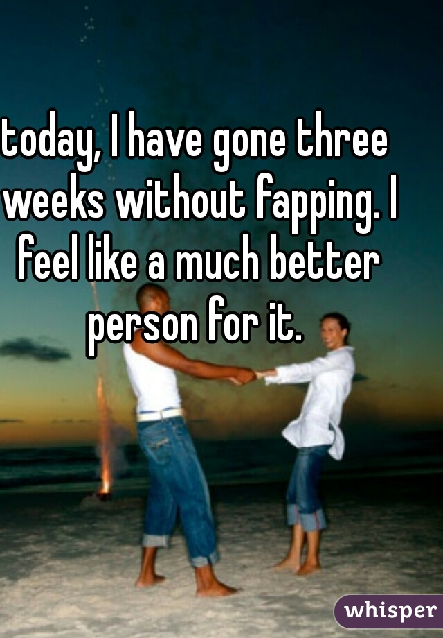 today, I have gone three weeks without fapping. I feel like a much better person for it.