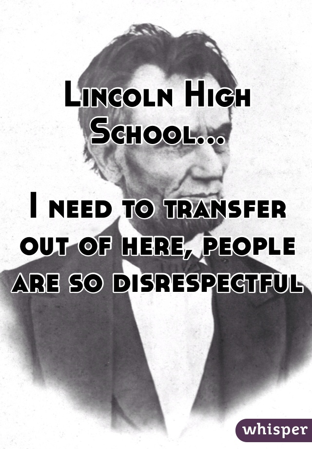 Lincoln High School...  I need to transfer out of here, people are so disrespectful