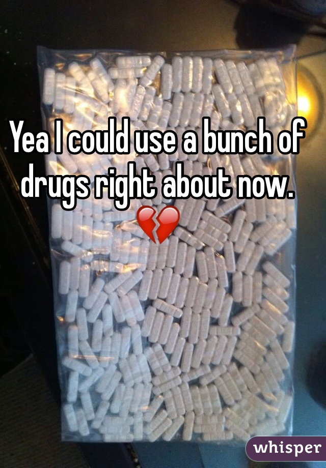 Yea I could use a bunch of drugs right about now. 💔