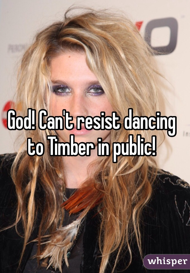God! Can't resist dancing to Timber in public!