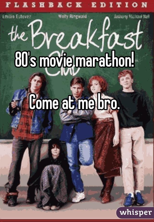 80's movie marathon!  Come at me bro.
