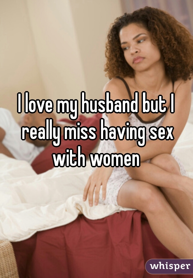 I love my husband but I really miss having sex with women