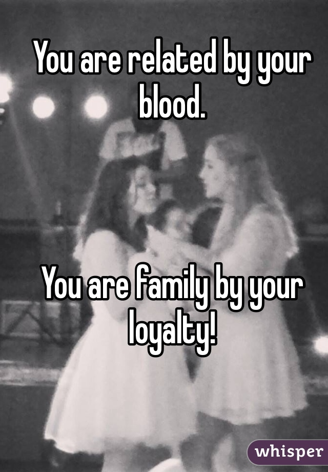 You are related by your blood.    You are family by your loyalty!