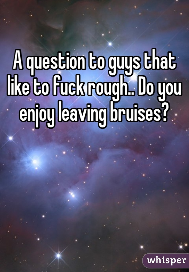 A question to guys that like to fuck rough.. Do you enjoy leaving bruises?