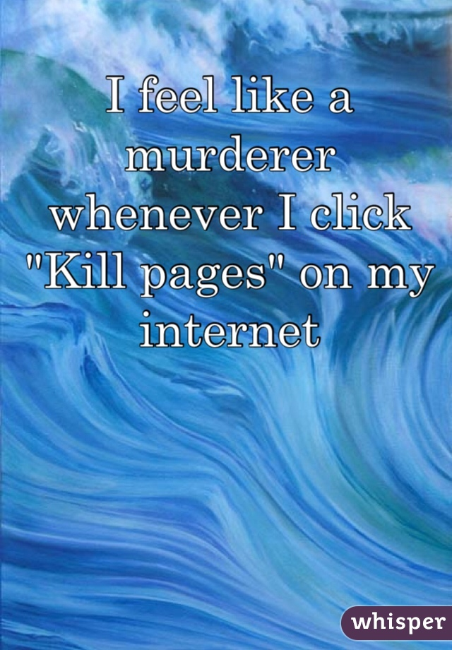 """I feel like a murderer whenever I click """"Kill pages"""" on my internet"""
