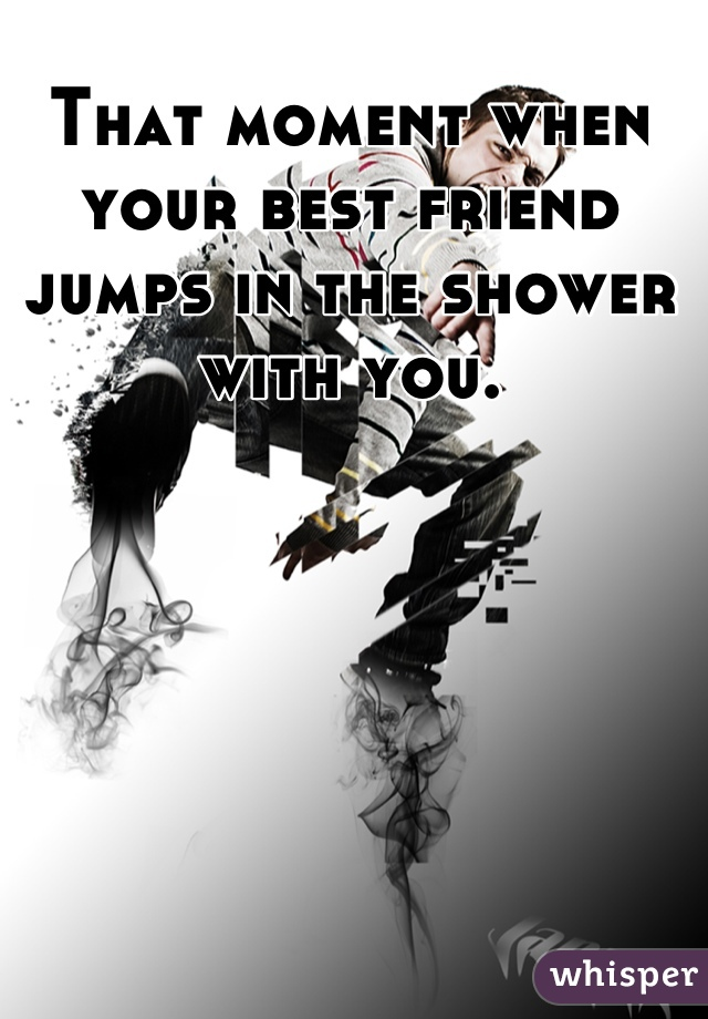 That moment when your best friend jumps in the shower with you.