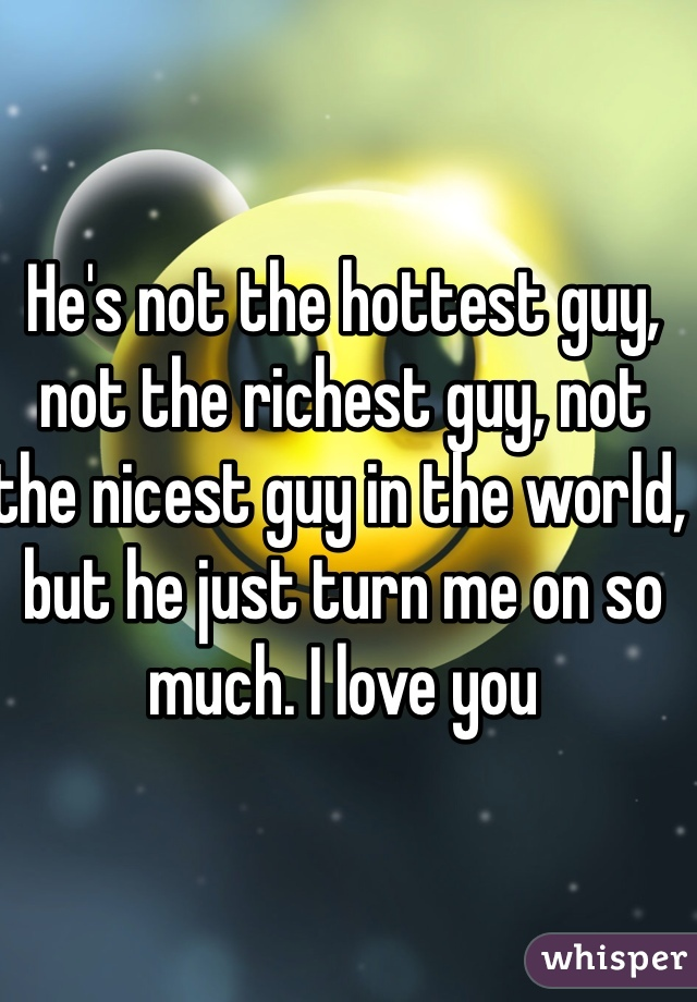 He's not the hottest guy, not the richest guy, not the nicest guy in the world, but he just turn me on so much. I love you