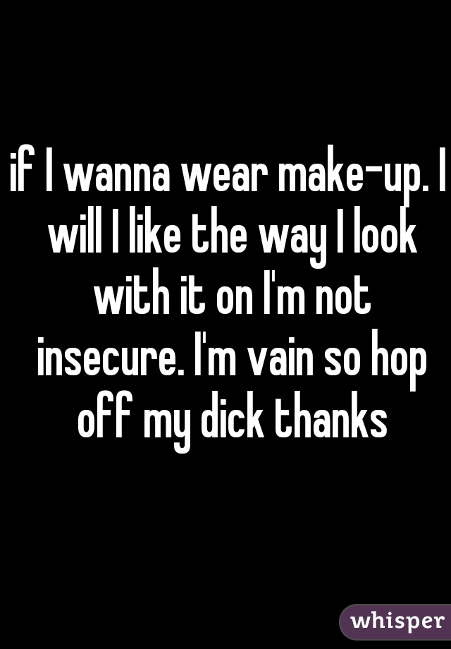 if I wanna wear make-up. I will I like the way I look with it on I'm not insecure. I'm vain so hop off my dick thanks
