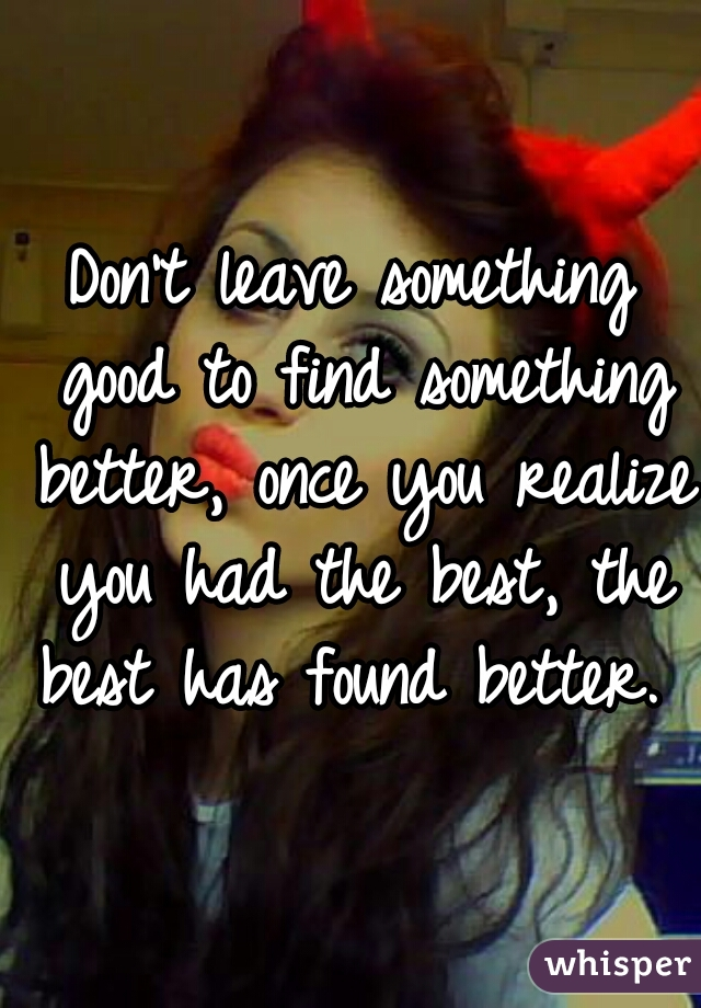 Don't leave something good to find something better, once you realize you had the best, the best has found better. ♡