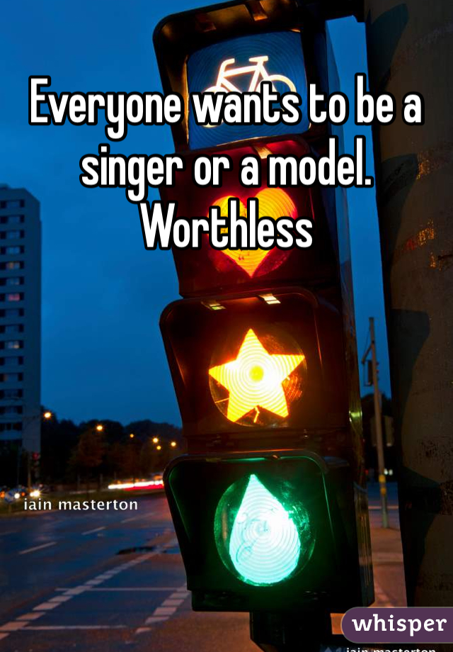 Everyone wants to be a singer or a model. Worthless