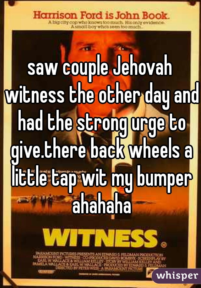 saw couple Jehovah witness the other day and had the strong urge to give.there back wheels a little tap wit my bumper ahahaha
