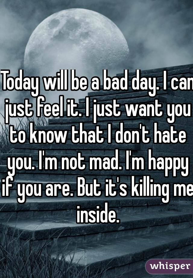 Today will be a bad day. I can just feel it. I just want you to know that I don't hate you. I'm not mad. I'm happy if you are. But it's killing me inside.