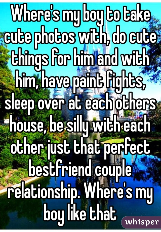 Where's my boy to take cute photos with, do cute things for him and with him, have paint fights, sleep over at each others house, be silly with each other just that perfect bestfriend couple relationship. Where's my boy like that
