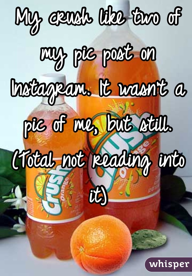 My crush like two of my pic post on Instagram. It wasn't a pic of me, but still. (Total not reading into it)
