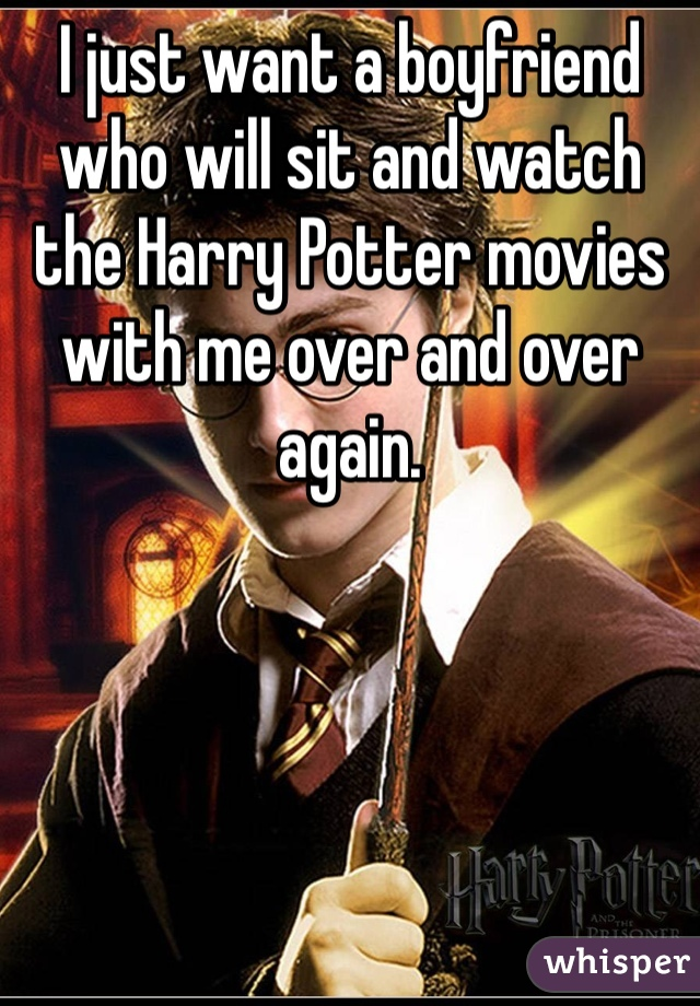 I just want a boyfriend who will sit and watch the Harry Potter movies with me over and over again.