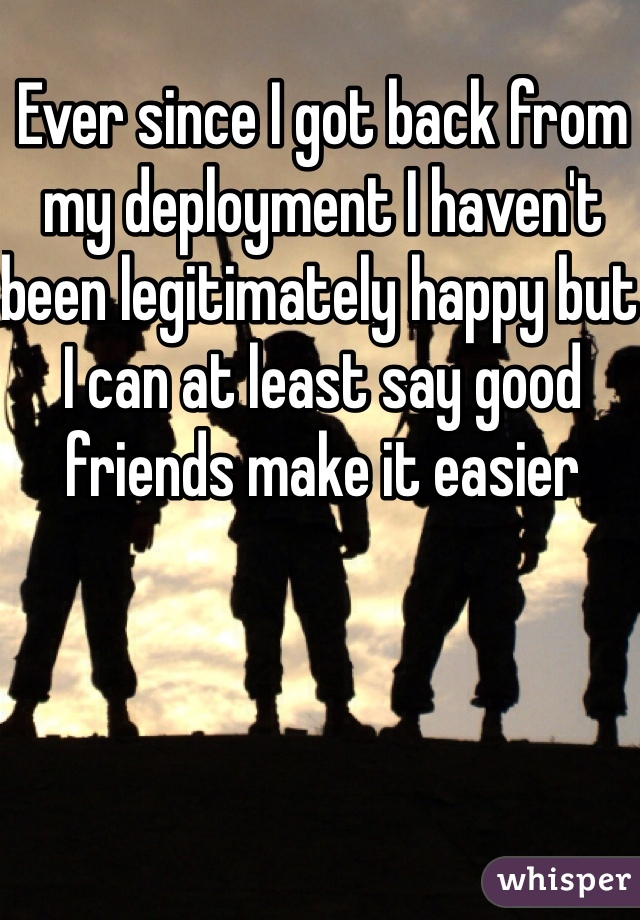 Ever since I got back from my deployment I haven't been legitimately happy but I can at least say good friends make it easier