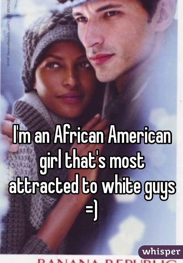 I'm an African American girl that's most attracted to white guys =)