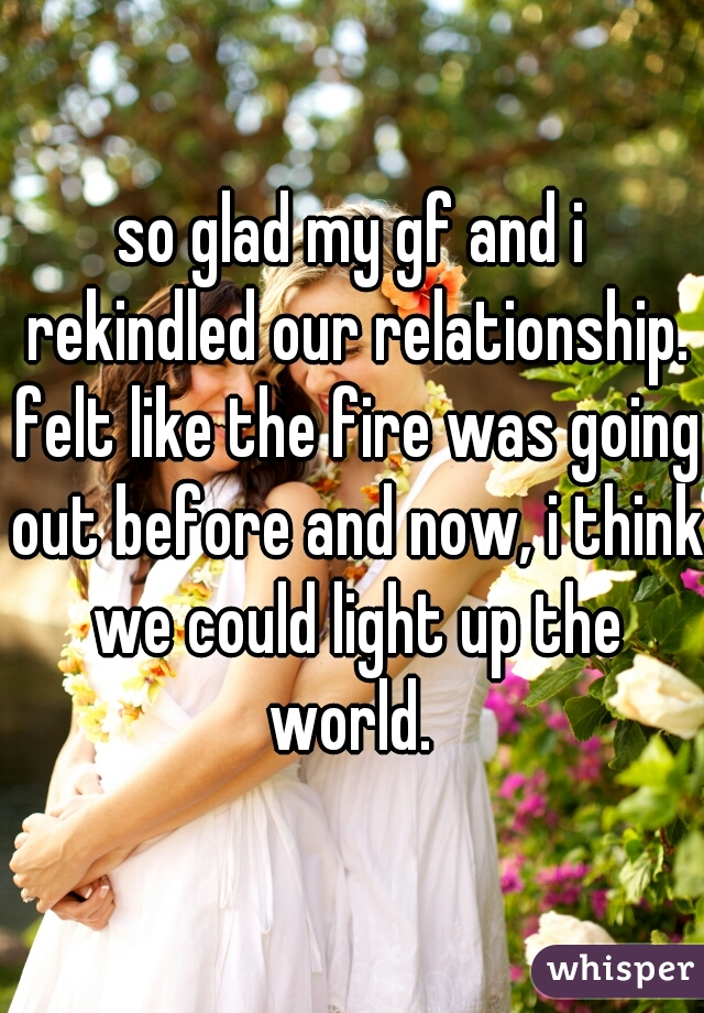 so glad my gf and i rekindled our relationship. felt like the fire was going out before and now, i think we could light up the world.