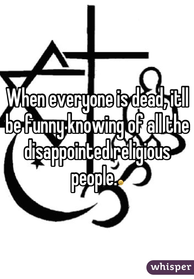 When everyone is dead, itll be funny knowing of all the disappointed religious people.😆