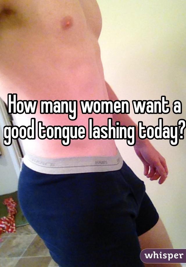How many women want a good tongue lashing today?