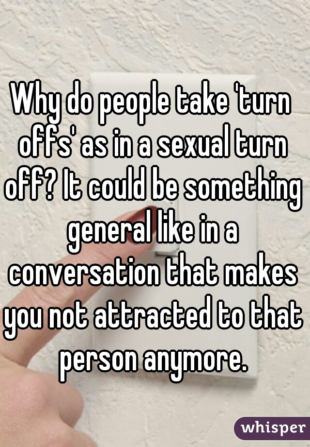 Why do people take 'turn offs' as in a sexual turn off? It could be something general like in a conversation that makes you not attracted to that person anymore.