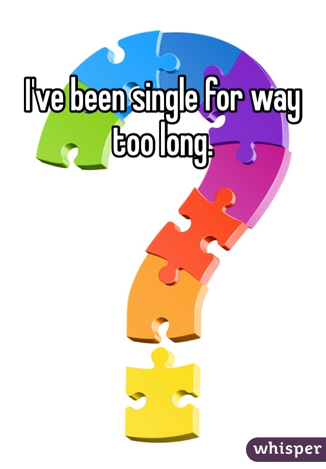 I've been single for way too long.