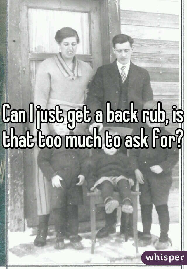 Can I just get a back rub, is that too much to ask for?