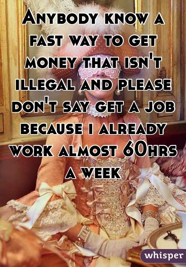 Anybody know a fast way to get money that isn't illegal and please don't say get a job because i already work almost 60hrs a week