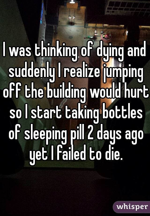 I was thinking of dying and suddenly I realize jumping off the building would hurt so I start taking bottles of sleeping pill 2 days ago yet I failed to die.
