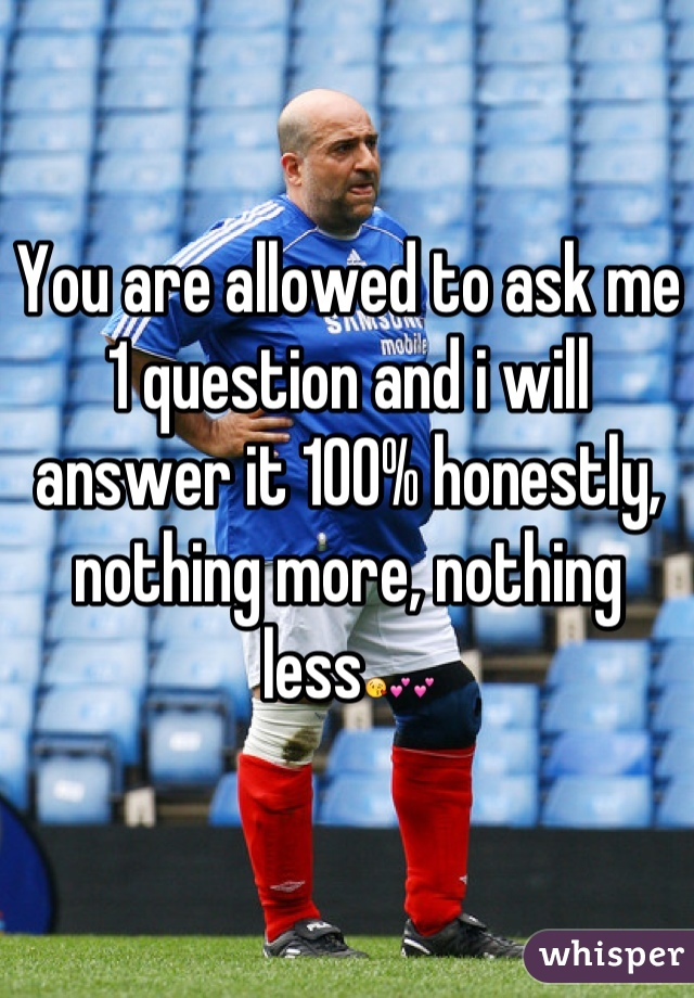 You are allowed to ask me 1 question and i will answer it 100% honestly, nothing more, nothing less😘💕💕