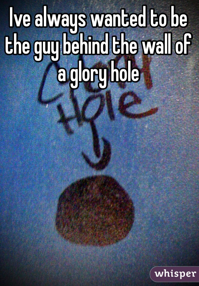 Ive always wanted to be the guy behind the wall of a glory hole