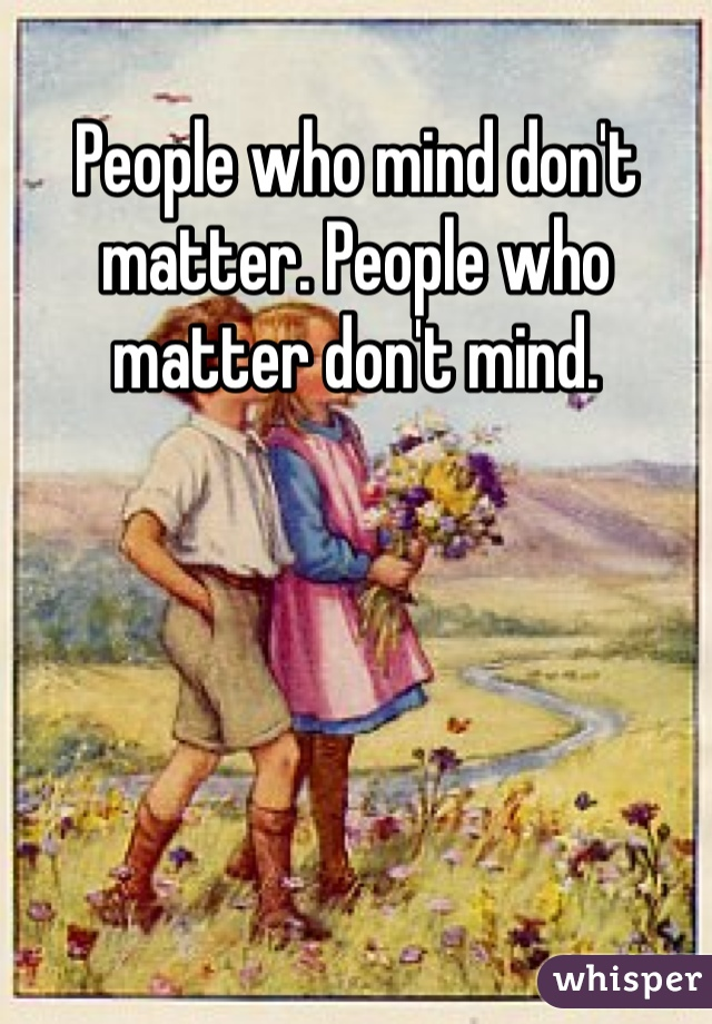 People who mind don't matter. People who matter don't mind.
