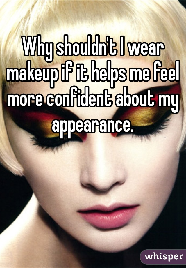 Why shouldn't I wear makeup if it helps me feel more confident about my appearance.