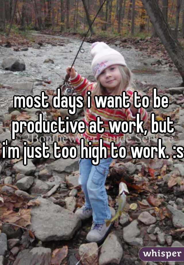 most days i want to be productive at work, but i'm just too high to work. :s