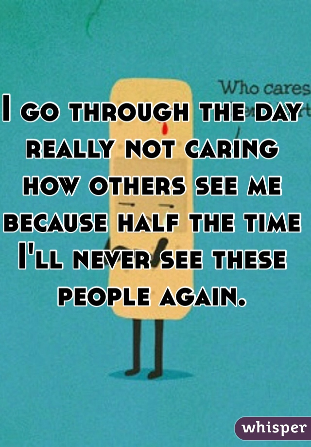 I go through the day really not caring how others see me because half the time I'll never see these people again.