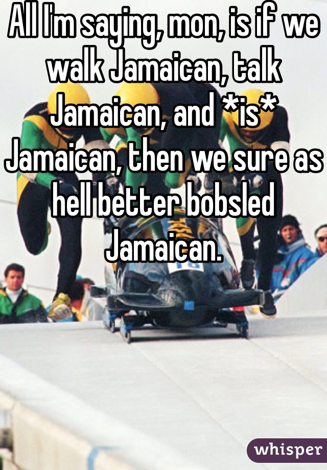 All I'm saying, mon, is if we walk Jamaican, talk Jamaican, and *is* Jamaican, then we sure as hell better bobsled Jamaican.