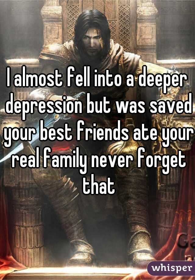 I almost fell into a deeper depression but was saved your best friends ate your real family never forget that