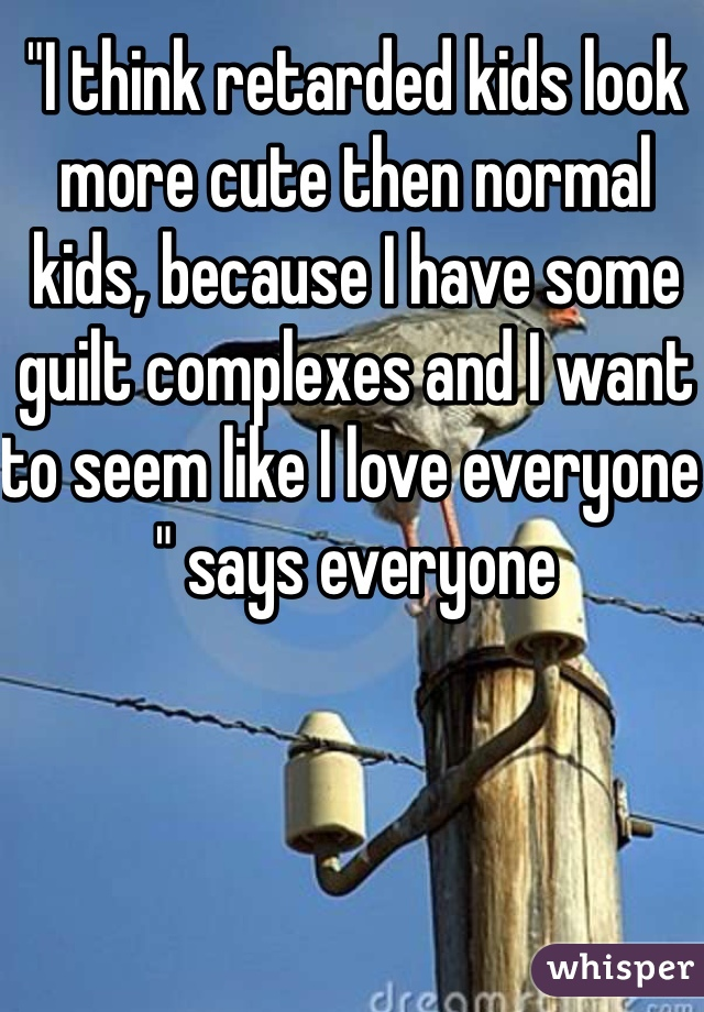"""""""I think retarded kids look more cute then normal kids, because I have some guilt complexes and I want to seem like I love everyone """" says everyone"""