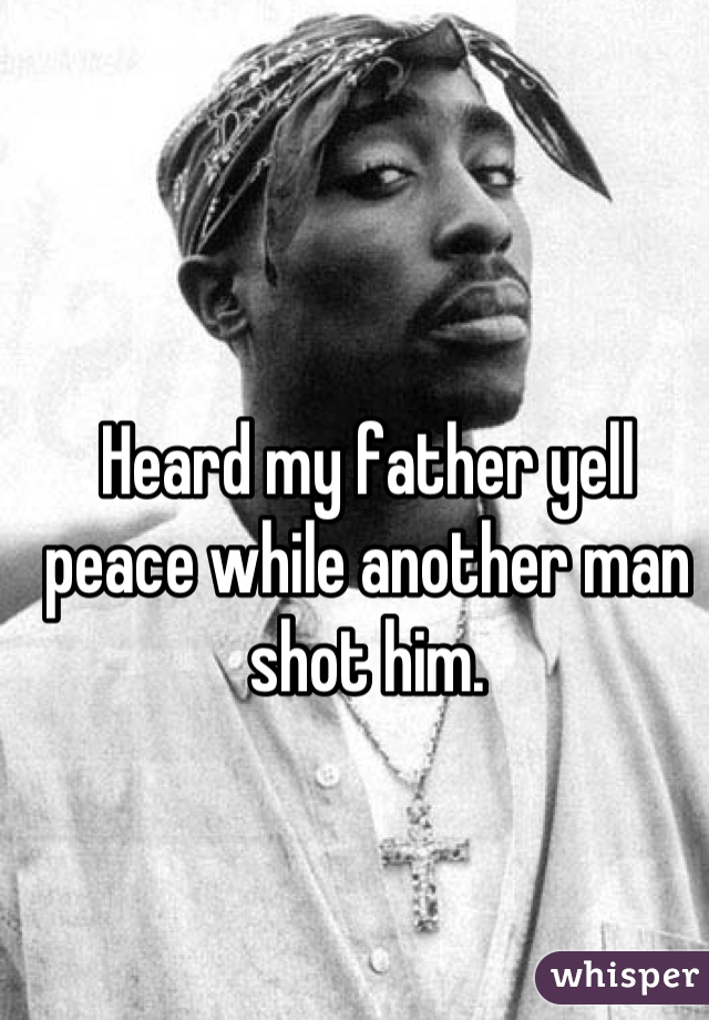 Heard my father yell peace while another man shot him.