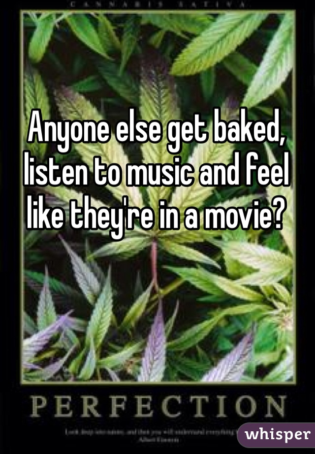 Anyone else get baked, listen to music and feel like they're in a movie?
