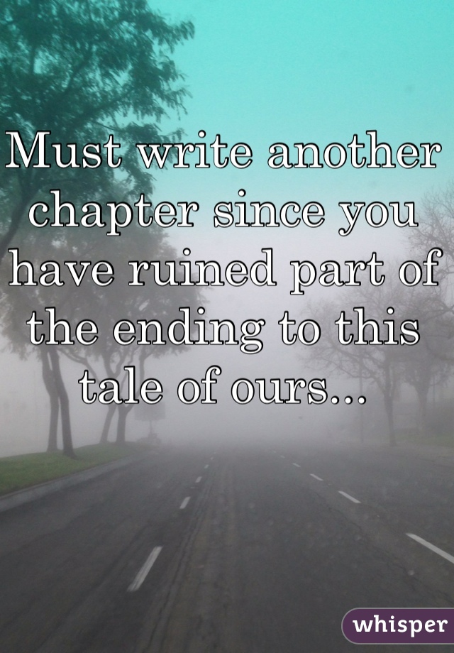 Must write another chapter since you have ruined part of the ending to this tale of ours...