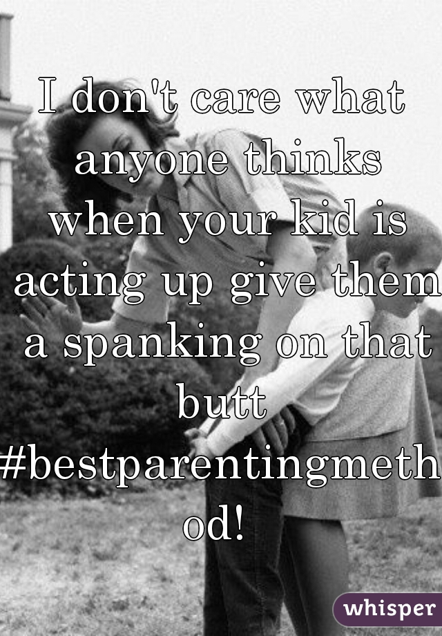 I don't care what anyone thinks when your kid is acting up give them a spanking on that butt  #bestparentingmethod!
