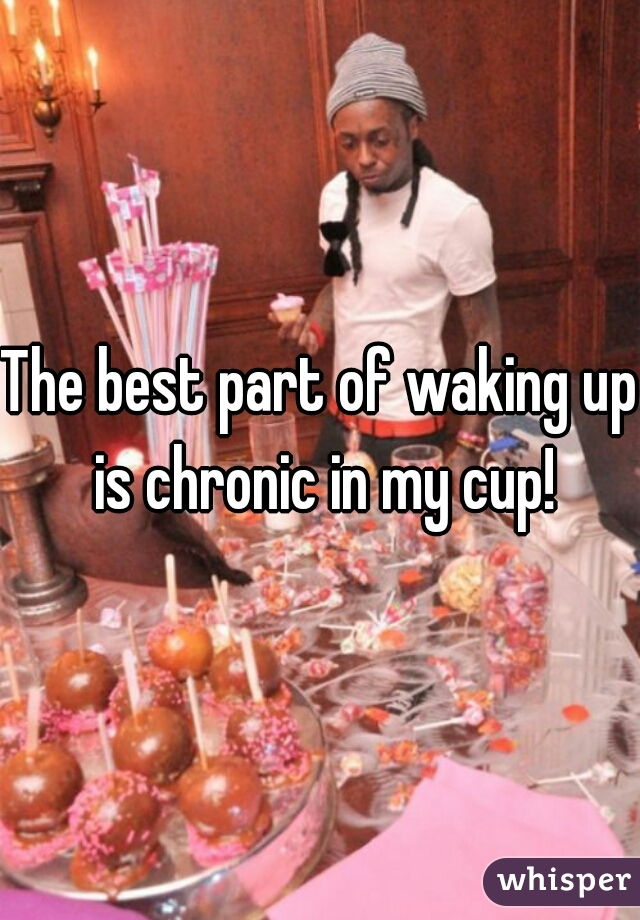 The best part of waking up is chronic in my cup!