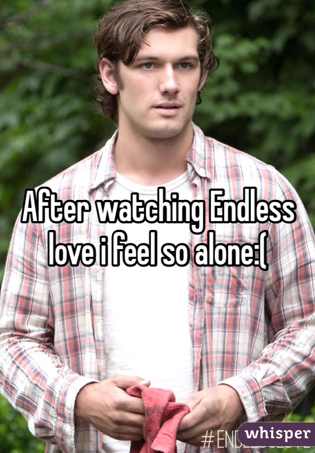 After watching Endless love i feel so alone:(