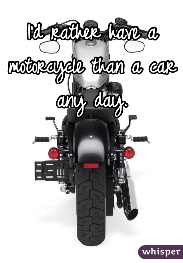 I'd rather have a motorcycle than a car any day.